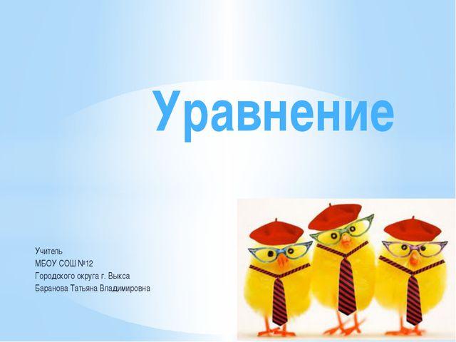 Уравнение Учитель МБОУ СОШ №12 Городского округа г. Выкса Баранова Татьяна Вл...