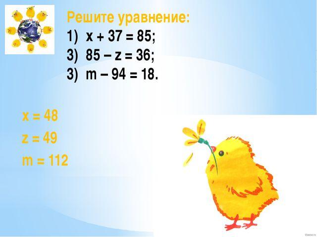 Решите уравнение: x + 37 = 85; 85 – z = 36; 3) m – 94 = 18. х = 48 z = 49 m =...