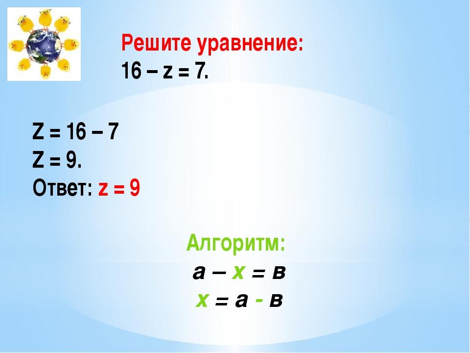 Решите уравнение: 16 – z = 7. Z = 16 – 7 Z = 9. Ответ: z = 9 Алгоритм: а – х...