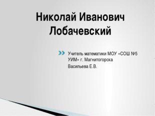 Николай Иванович Лобачевский Учитель математики МОУ «СОШ №5 УИМ» г. Магнитого