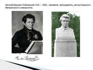Николай Иванович Лобачевский (1792 — 1856) – математик, преподаватель, ректор