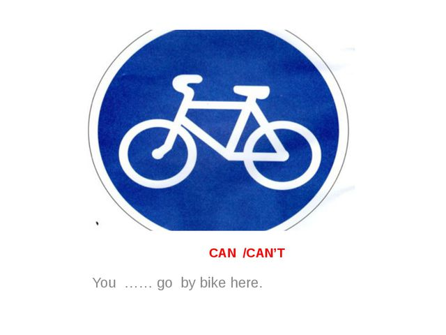 CAN /CAN'T You …… go by bike here.