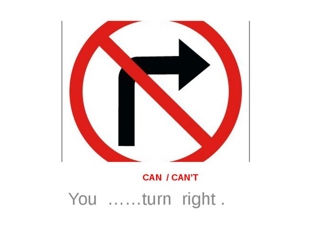 CAN / CAN'T You ……turn right .