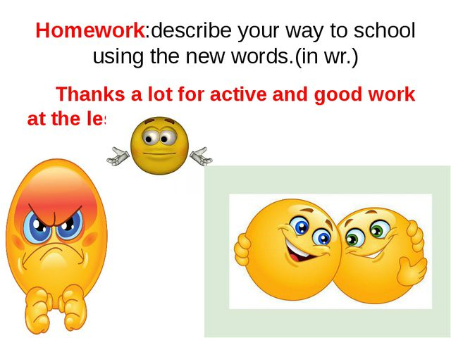 Homework:describe your way to school using the new words.(in wr.) Thanks a lo...