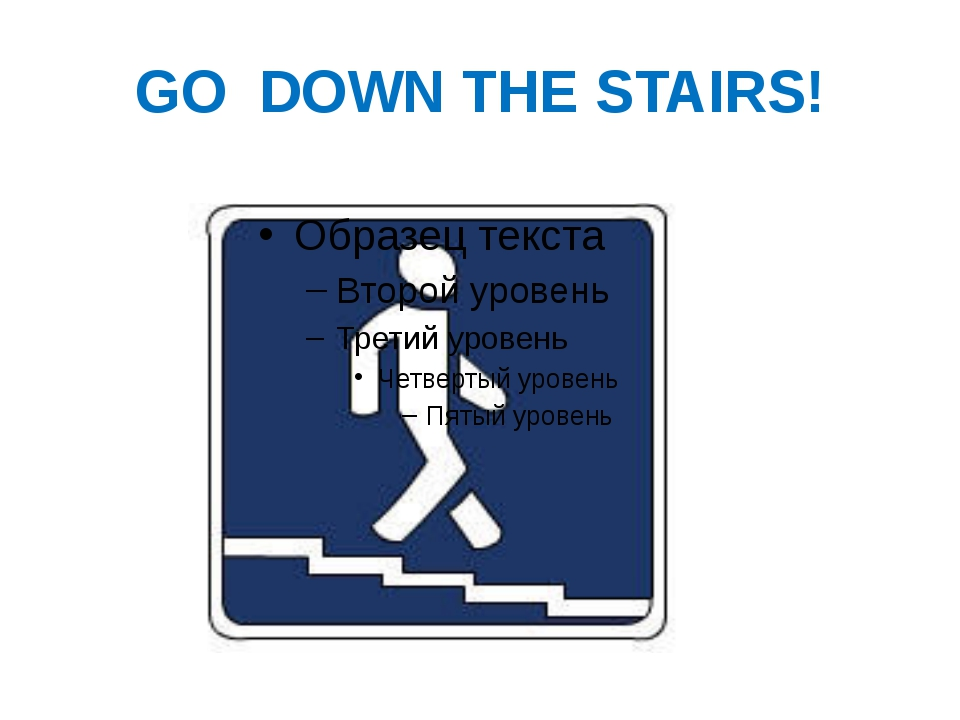 GO DOWN THE STAIRS!