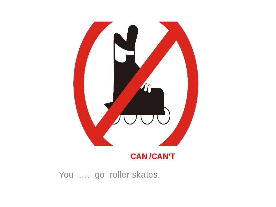CAN /CAN'T You …. go roller skates.