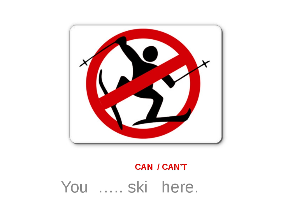 CAN / CAN'T You ….. ski here.