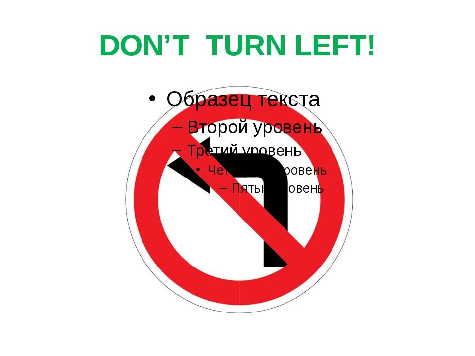DON'T TURN LEFT!