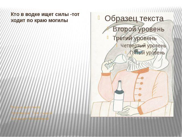 Кто в водке ищет силы -тот ходит по краю могилы Рисунок выполнила: Котелевска...