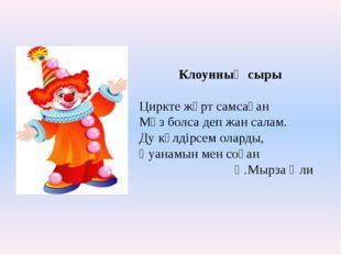 Клоунның сыры Циркте жұрт самсаған Мәз болса деп жан салам. Ду күлдірсем ола