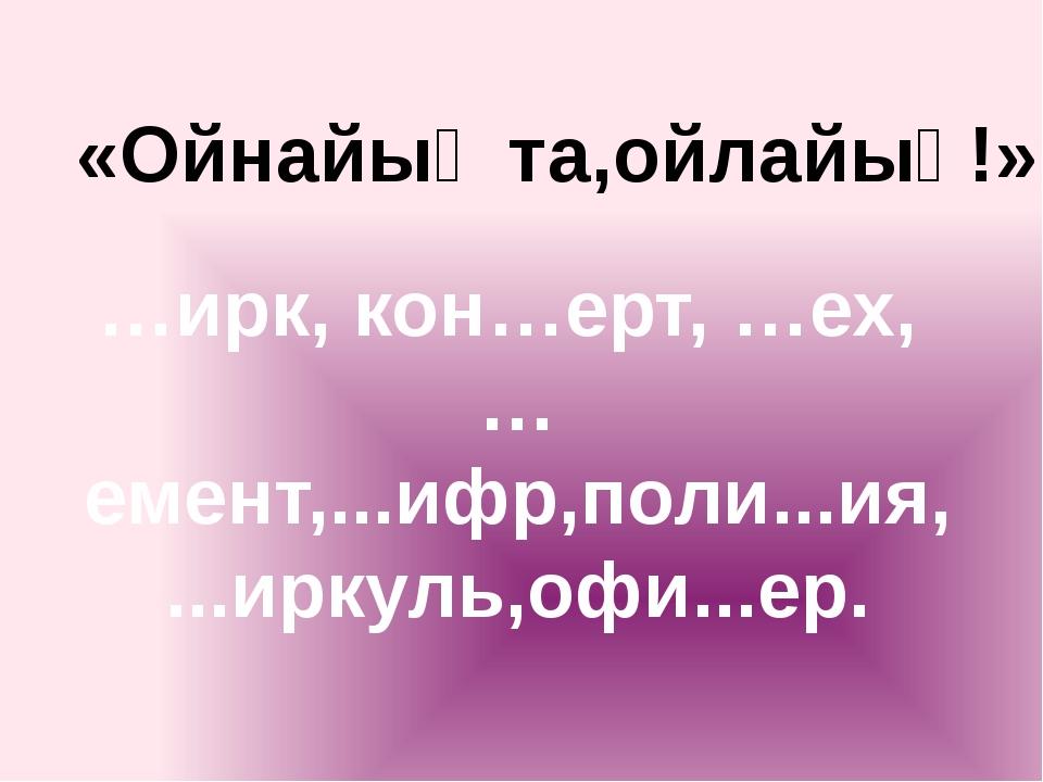 «Ойнайық та,ойлайық!» …ирк, кон…ерт, …ех, …емент,...ифр,поли...ия, ...иркуль,...