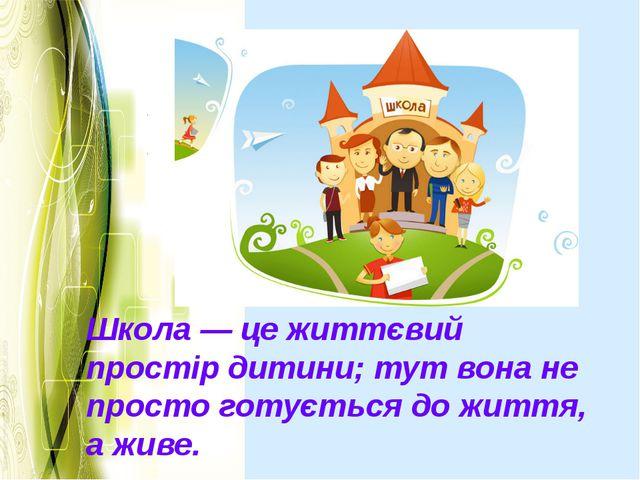 Школа — це життєвий простір дитини; тут вона не просто готується до життя, а...