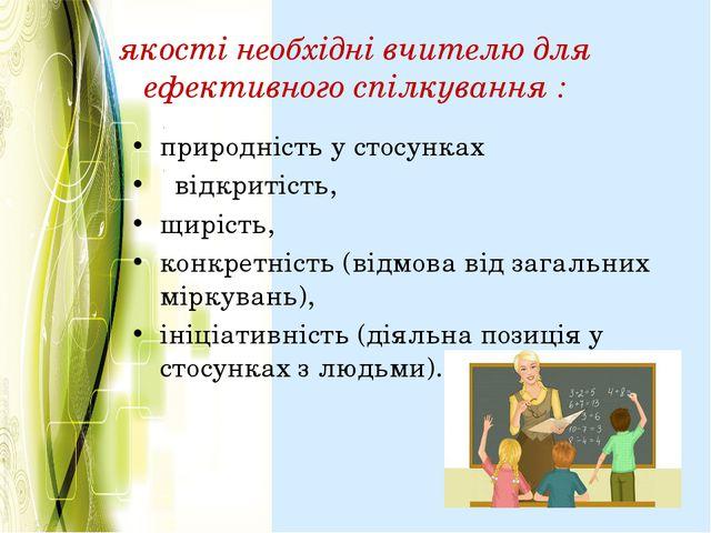 якості необхідні вчителю для ефективного спілкування : природність у стосунка...