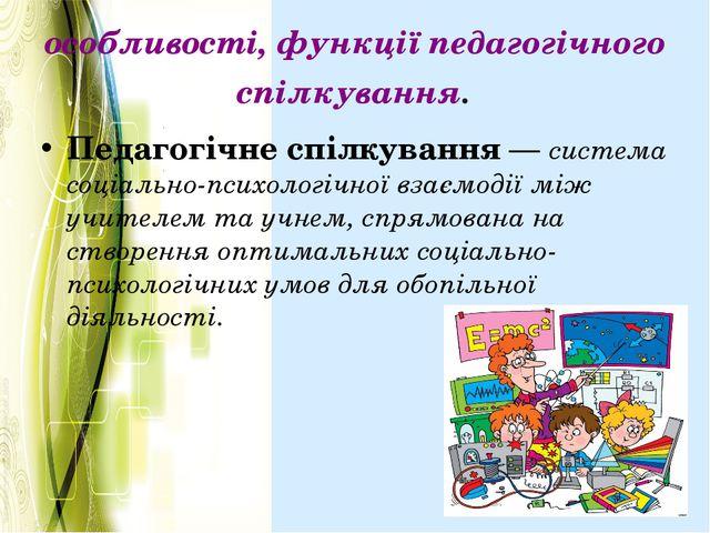 особливості, функції педагогічного спілкування. Педагогічне спілкування—си...