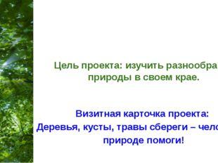 Цель проекта: изучить разнообразие природы в своем крае. Визитная карточка пр