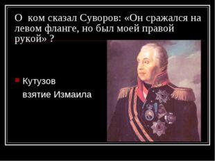 О ком сказал Суворов: «Он сражался на левом фланге, но был моей правой рукой»