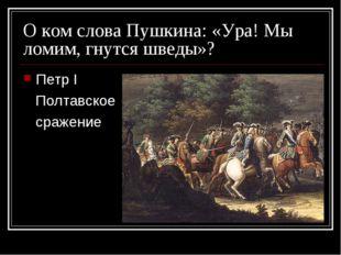 О ком слова Пушкина: «Ура! Мы ломим, гнутся шведы»? Петр I Полтавское сражение