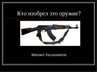 Кто изобрел это оружие? Михаил Калашников