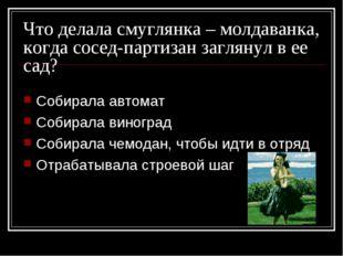 Что делала смуглянка – молдаванка, когда сосед-партизан заглянул в ее сад? Со