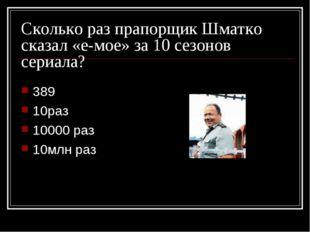 Сколько раз прапорщик Шматко сказал «е-мое» за 10 сезонов сериала? 389 10раз