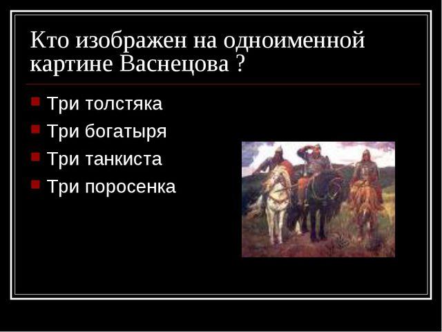 Кто изображен на одноименной картине Васнецова ? Три толстяка Три богатыря Тр...
