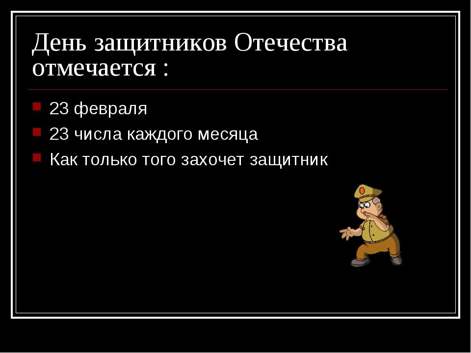 День защитников Отечества отмечается : 23 февраля 23 числа каждого месяца Как...