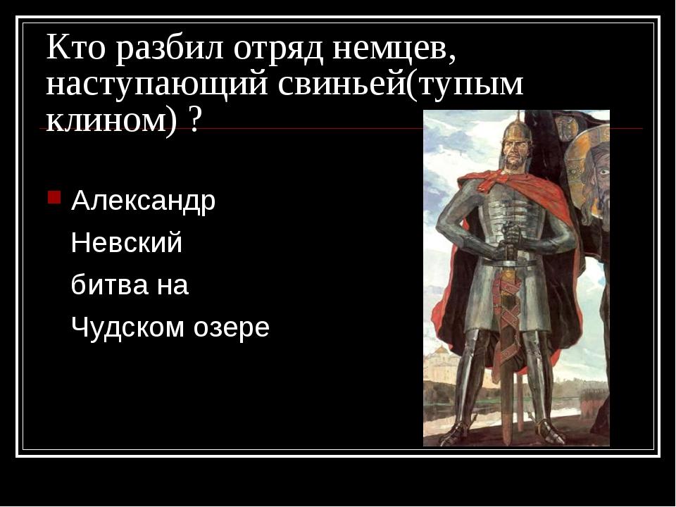 Кто разбил отряд немцев, наступающий свиньей(тупым клином) ? Александр Невски...