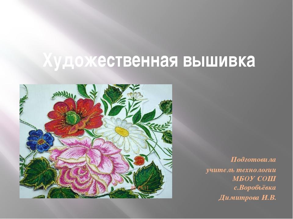 Художественная вышивка Подготовила учитель технологии МБОУ СОШ с.Воробьёвка Д...