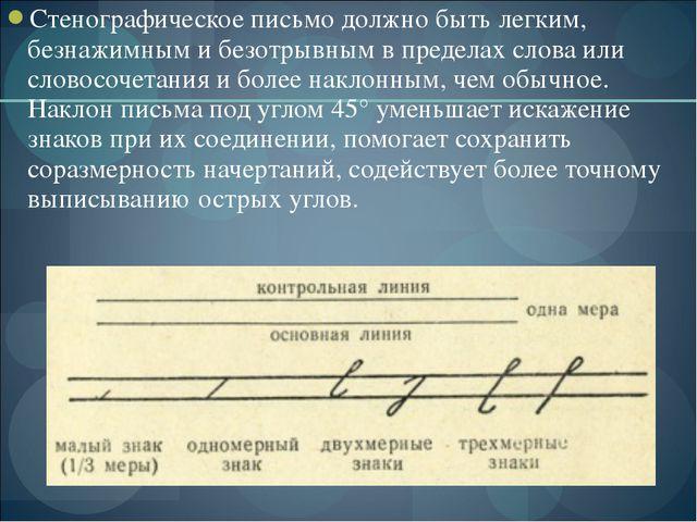 Стенографическое письмо должно быть легким, безнажимным и безотрывным в преде...