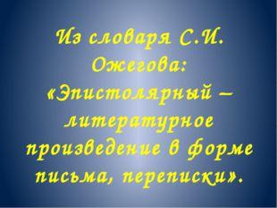 Из словаря С.И. Ожегова: «Эпистолярный – литературное произведение в форме пи