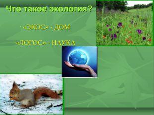 Что такое экология? «ЭКОС» - ДОМ «ЛОГОС» - НАУКА