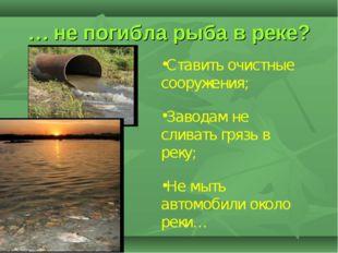 … не погибла рыба в реке? Ставить очистные сооружения; Заводам не сливать гря