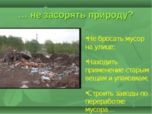 … не засорять природу? Не бросать мусор на улице; Находить применение старым