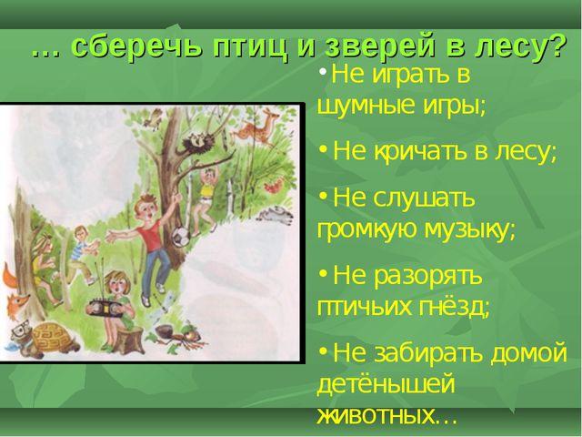 … сберечь птиц и зверей в лесу? Не играть в шумные игры; Не кричать в лесу; Н...