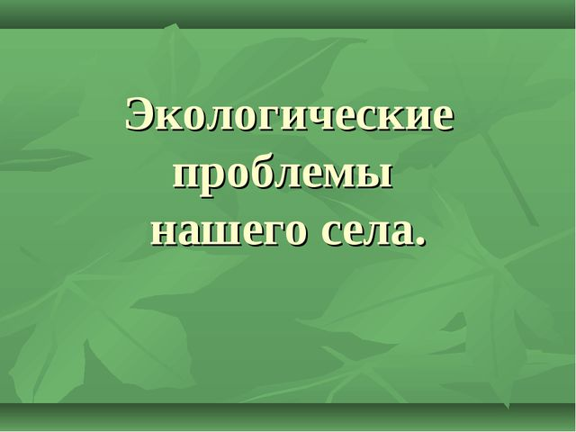 Экологические проблемы нашего села.