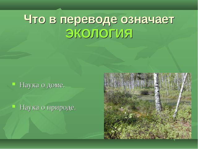 Что в переводе означает ЭКОЛОГИЯ Наука о доме. Наука о природе.