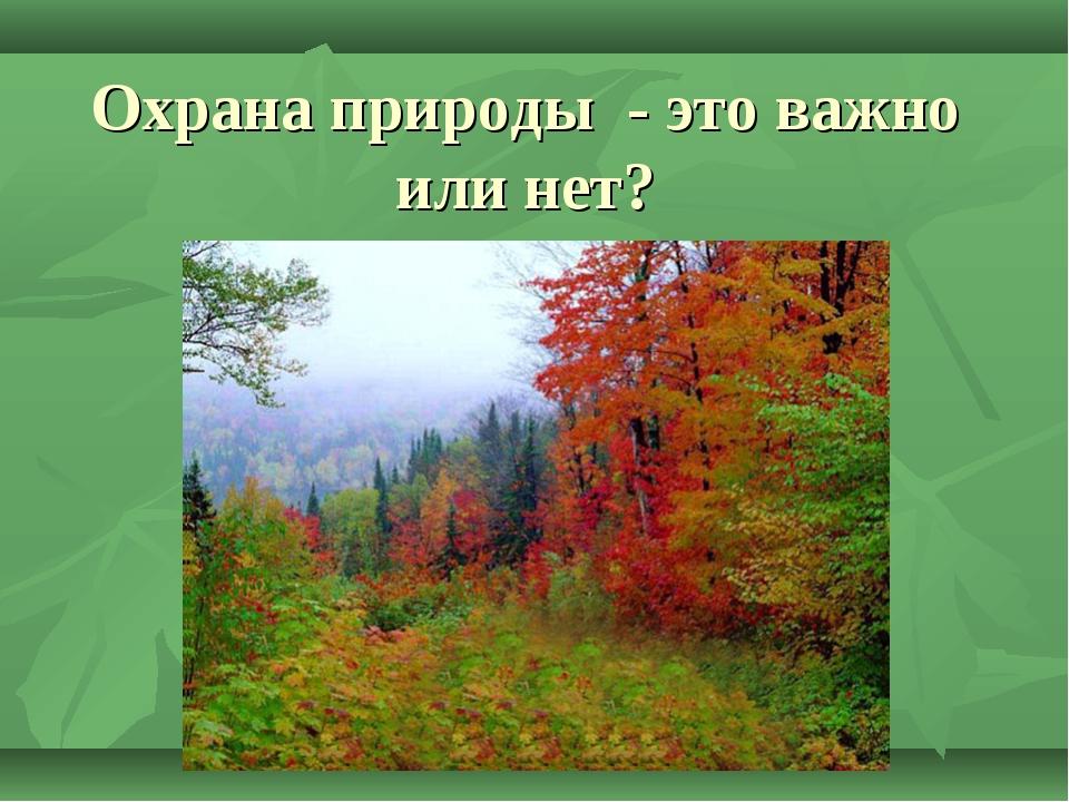 Охрана природы - это важно или нет?