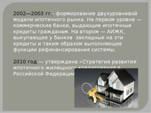 2002—2003гг.- формирование двухуровневой модели ипотечного рынка. На первом