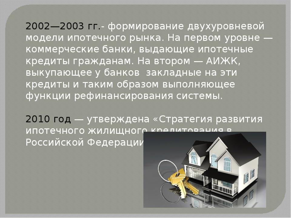 2002—2003гг.- формирование двухуровневой модели ипотечного рынка. На первом...