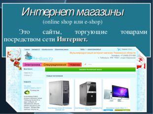 Это сайты, торгующие товарами посредством сети Интернет. Интернет магазины