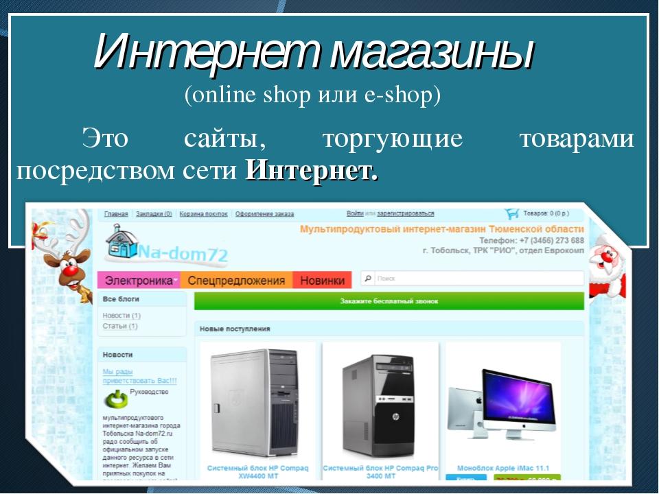 Это сайты, торгующие товарами посредством сети Интернет. Интернет магазины...