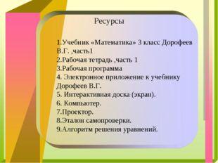 Ресурсы 1.Учебник «Математика» 3 класс Дорофеев В.Г. ,часть1 2.Рабочая тетра