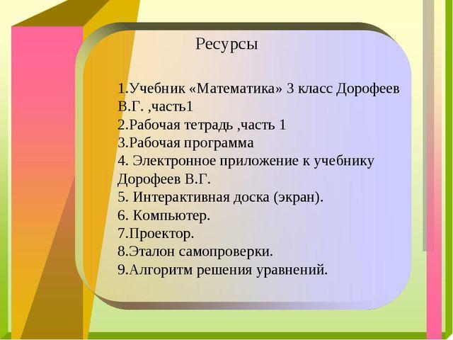 Ресурсы 1.Учебник «Математика» 3 класс Дорофеев В.Г. ,часть1 2.Рабочая тетра...