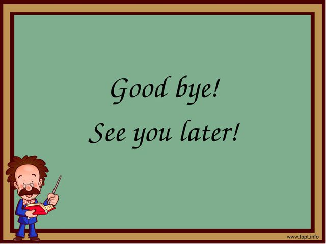 Good bye! See you later!
