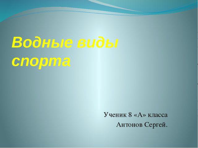 Водные виды спорта Ученик 8 «А» класса Антонов Сергей.