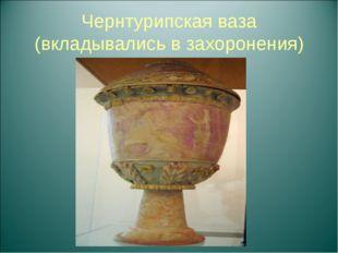 Чернтурипская ваза (вкладывались в захоронения)