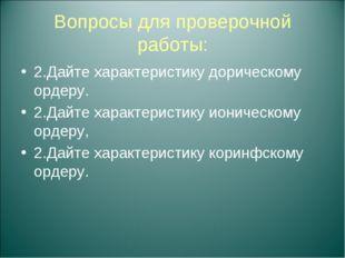 Вопросы для проверочной работы: 2.Дайте характеристику дорическому ордеру. 2.