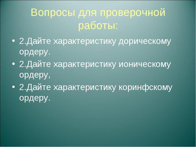 Вопросы для проверочной работы: 2.Дайте характеристику дорическому ордеру. 2....