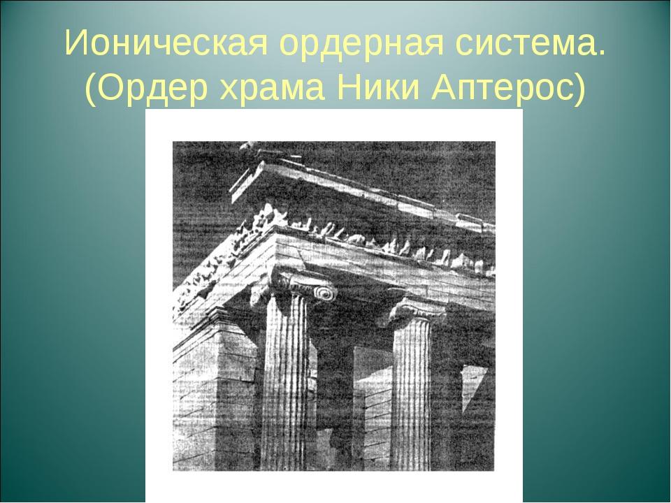 Ионическая ордерная система. (Ордер храма Ники Аптерос)