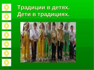 Традиции в детях. Дети в традициях.